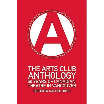The Arts Club Anthology - 50 Years of Canadian Theatre in Vancouver by