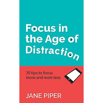 Focus in the Age of Distraction 35 tips to focus more and work less by Piper & Jane