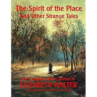 The Spirit of the Place And Other Strange Tales The Complete Short Stories of Elizabeth Walter by Walter & Elizabeth