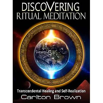 Discovering Ritual Meditation Transcendental Healing and SelfRealization by Brown & Carlton Bradley