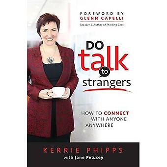 Do Talk To Strangers How To Connect With Anyone Anywhere by Phipps & Kerrie