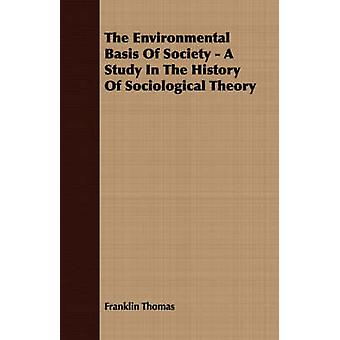 The Environmental Basis Of Society  A Study In The History Of Sociological Theory by Thomas & Franklin