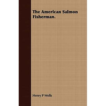 The American Salmon Fisherman. by Wells & Henry P.