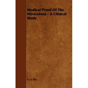 Medical Proof of the Miraculous  A Clinical Study by Bec & E. Le