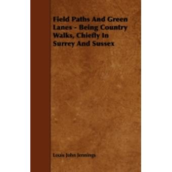 Field Paths And Green Lanes  Being Country Walks Chiefly In Surrey And Sussex by Jennings & Louis John