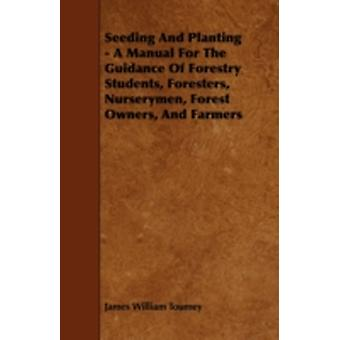 Seeding And Planting  A Manual For The Guidance Of Forestry Students Foresters Nurserymen Forest Owners And Farmers by Toumey & James William