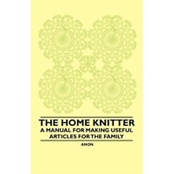 The Home Knitter  A Manual for Making Useful Articles for the Family by Anon.