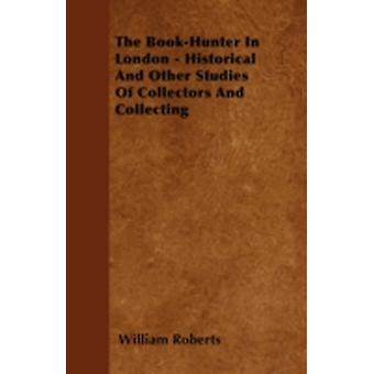 The BookHunter In London  Historical And Other Studies Of Collectors And Collecting by Roberts & William