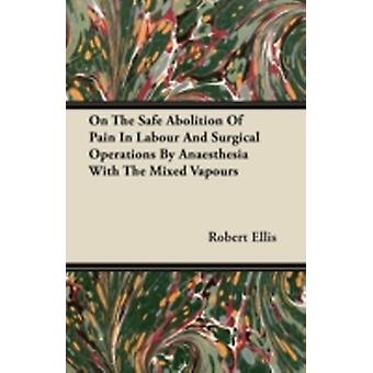 On the Safe Abolition of Pain in Labour and Surgical Operations by Anaesthesia with the Mixed Vapours by Ellis & Robert
