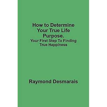 How to Determine Your True Life Purpose Your First Step to Finding True Happiness by Desmarais & Raymond