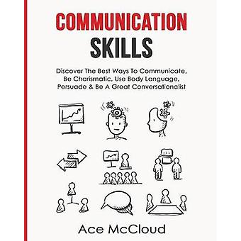 Communication Skills Discover The Best Ways To Communicate Be Charismatic Use Body Language Persuade  Be A Great Conversationalist by McCloud & Ace