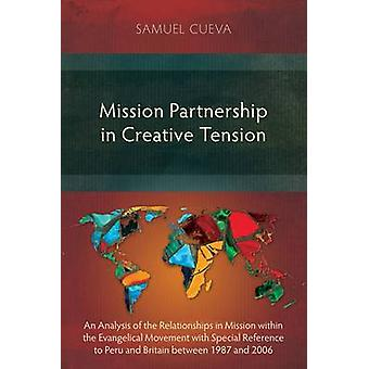 Mission Partnership in Creative Tension An Analysis of Relationships within the Evangelical Missions Movement with Special Reference to Peru and Britain from 19872006 by Cueva & Samuel