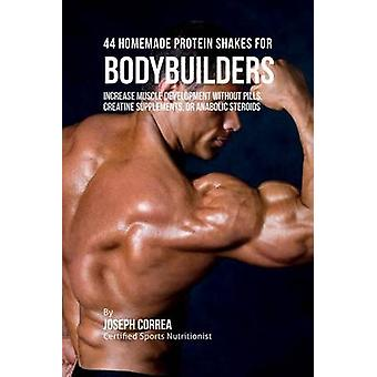44 Homemade Protein Shakes for Bodybuilders Increase Muscle Development without Pills Creatine Supplements or Anabolic Steroids by Correa & Joseph
