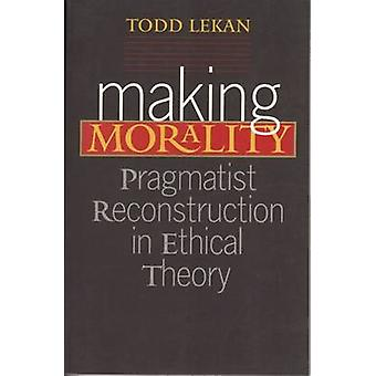 Making Morality - Pragmatist Reconstruction in Ethical Theory by Todd