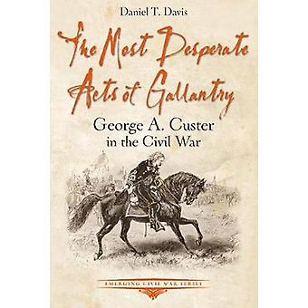 The Most Desperate Acts of Gallantry - George A. Custer in the Civil W