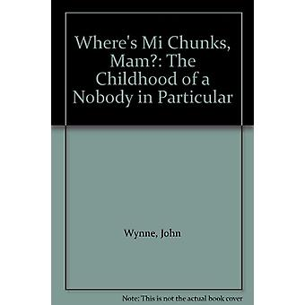 Where's Mi Chunks - Mam? - The Childhood of a Nobody in Particular by