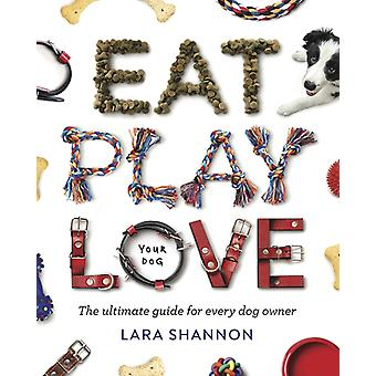 Eat Play Love Your Dog  The Ultimate Guide for Every Dog Owner by Lara Shannon
