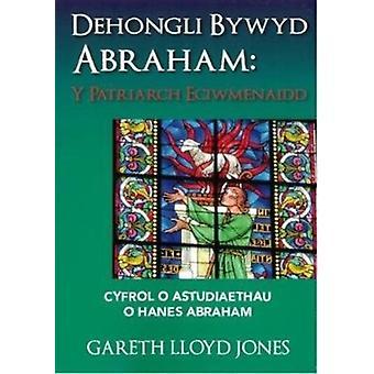 Dehongli Bywyd Abraham  Y Patriarch Eciwmenaidd  Cyfrol o Astudiaethau o Hanes Abraham by Jones & Gareth Lloyd