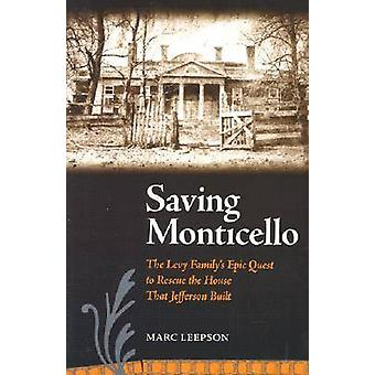 Saving Monticello  The Levy Familys Epic Quest to Rescue the House That Jefferson Built by Marc Leepson
