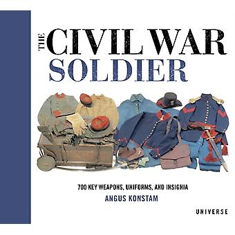 The Civil War Soldier  Includes over 700 Key Weapons Uniforms amp Insignia by Angus Konstam