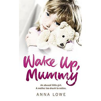 Wake Up - Mummy - The Heartbreaking True Story of an Abused Little Gir