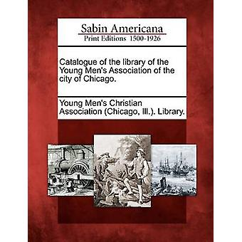 Catalogue of the library of the Young Mens Association of the city of Chicago. by Young Mens Christian Association Chica
