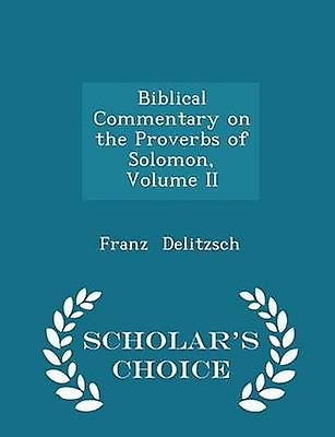 Biblical Commentary on the Proverbs of Solomon Volume II  Scholars Choice Edition by Delitzsch & Franz
