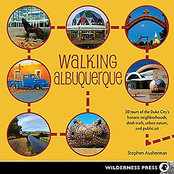 Walking Albuquerque: 30 Tours of the Duke City's Historic Neighborhoods, Ditch Trails, Urban Nature, and Public...