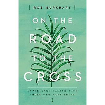 On the Road to the Cross - Experience Easter with Those Who Were There
