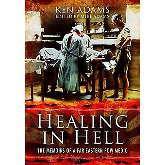 Healing in Hell - The Memoirs of a Far Eastern POW Medic by Michael Ad