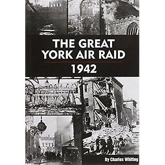 The Great York Air Raid - 1942 by Charles Whiting - 9780904775570 Book