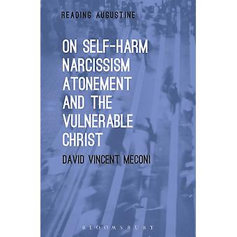 On SelfHarm Narcissism Atonement and the Vulnerable Chri by David Vincent Meconi