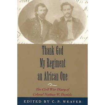 Thank God My Regiment an African One The Civil War Diary of Colonel Nathan W. Daniels by Weaver & Clare P