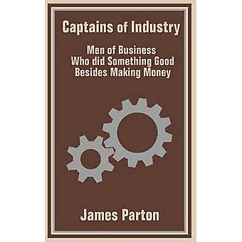 Captains of Industry Men of Business Who did Something Good Besides Making Money by Parton & James