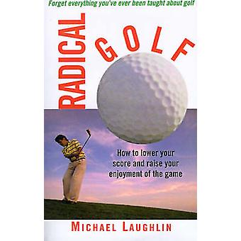 Radical Golf How to Lower Your Score and Raise Your Enjoyment of the Game by Laughlin & Michael