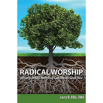 Radical Worship What Sunday Morning Can Never Give You door Ellis & Larry D.