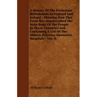 A History Of The Protestant Reformation In England And Ireland  Showing How That Event Has Impoverished The Main Body Of The People In Those Countries And Containing A List Of The Abbeys Priories N by Cobbett & William