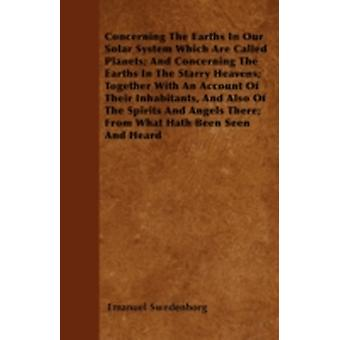 Concerning The Earths In Our Solar System Which Are Called Planets And Concerning The Earths In The Starry Heavens Together With An Account Of Their Inhabitants And Also Of The Spirits And Angels T by Swedenborg & Emanuel