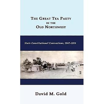 The Great Tea Party in the Old Northwest State Constitutional Conventions 18471851 by Gold & David M.