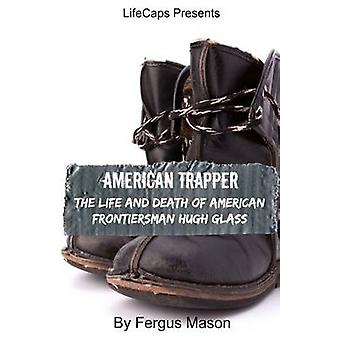 American Trapper The Life and Death of American Frontiersman Hugh Glass by Mason & Fergus