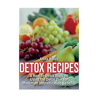Detox Recipes A HowTo Detox Book on Using the Detox Diet for Maximum Detoxification Benefits by Bates & Anita