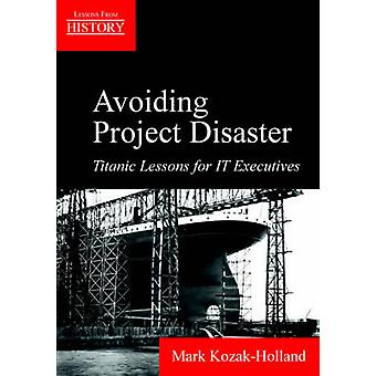 Avoiding Project Disaster Titanic Lessons for It Executives by KozakHolland & Mark