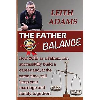The Father Balance How You as a Father Can Successfully Build a Career and at the Same Time Still Keep Your Marriage and Family Together. by Adams & Leith