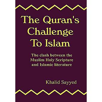 The Qurans Challenge to Islam The Clash Between the Mulsim Holy Scripture and Islamic Literature by Sayyed & Khalid