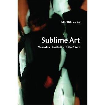 Sublime Art - Towards an Aesthetics of the Future by Stephen Zepke - 9