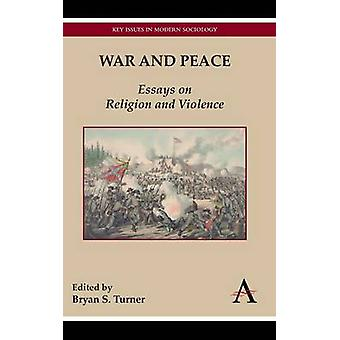 War and Peace - Essays on Religion and Violence by Professor Bryan S.