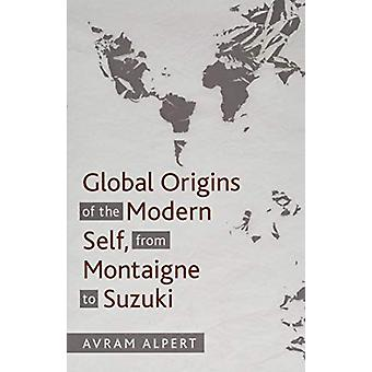 Global Origins of the Modern Self - from Montaigne to Suzuki by Avram