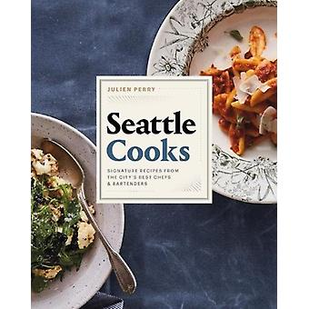 Seattle Cooks  Signature Recipes from the Citys Best Chefs and Bartenders by Julien Perry