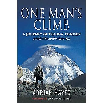 One Man's Climb - A Journey of Trauma - Tragedy and Triumph on K2 by A