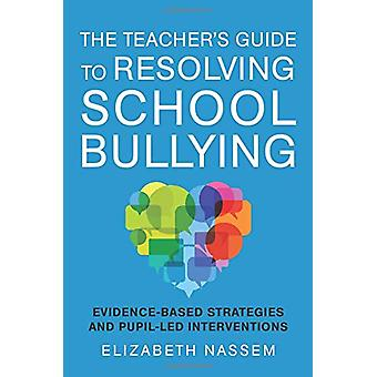 The Teacher's Guide to Resolving School Bullying - Evidence-Based Stra